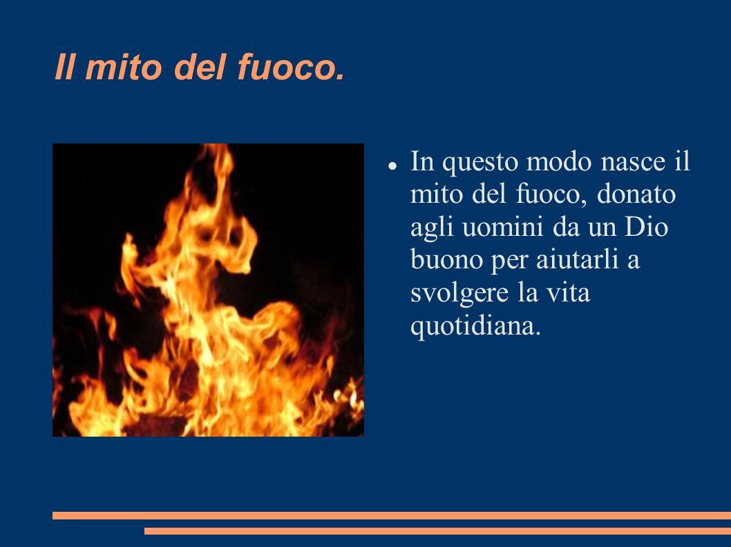 Il mito del fuoco. In questo modo nasce il mito del fuoco, donato agli uomini da un Dio buono per aiutarli a svolgere la vita quotidiana.