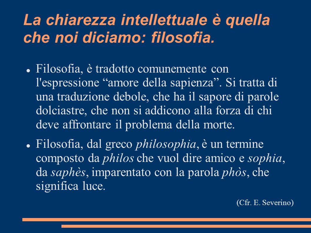 La chiarezza intellettuale è quella che noi diciamo: filosofia. Filosofia, è tradotto comunemente con l'espressione amore della sapienza. Si tratta di