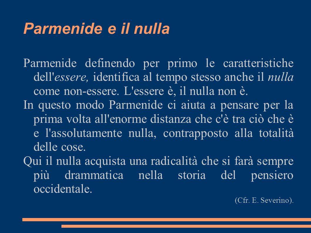 Parmenide e il nulla Parmenide definendo per primo le caratteristiche dell'essere, identifica al tempo stesso anche il nulla come non-essere. L'essere