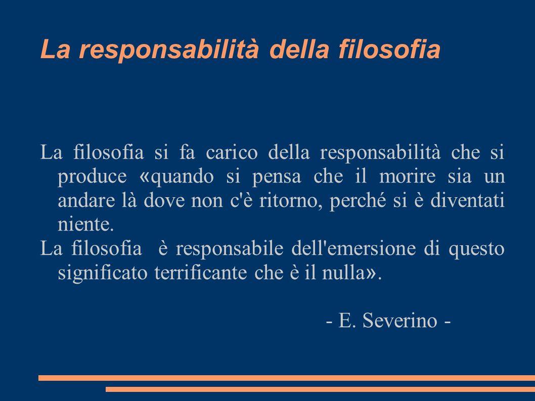 La responsabilità della filosofia La filosofia si fa carico della responsabilità che si produce « quando si pensa che il morire sia un andare là dove