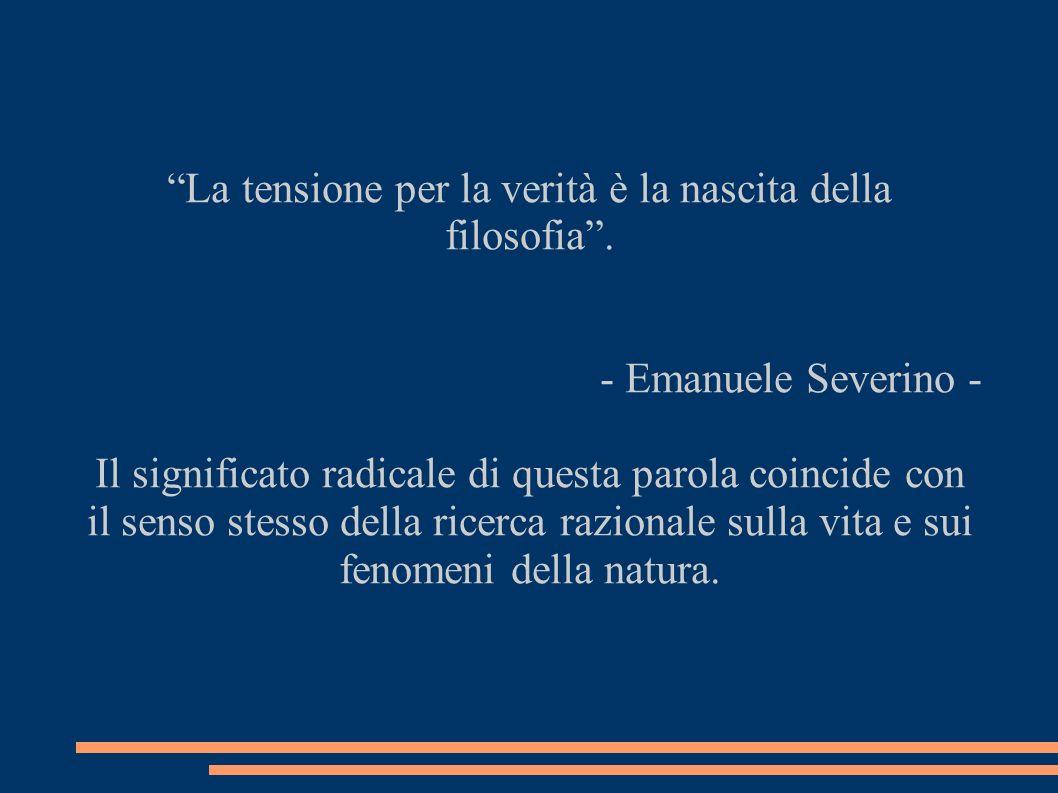 La tensione per la verità è la nascita della filosofia. - Emanuele Severino - Il significato radicale di questa parola coincide con il senso stesso de