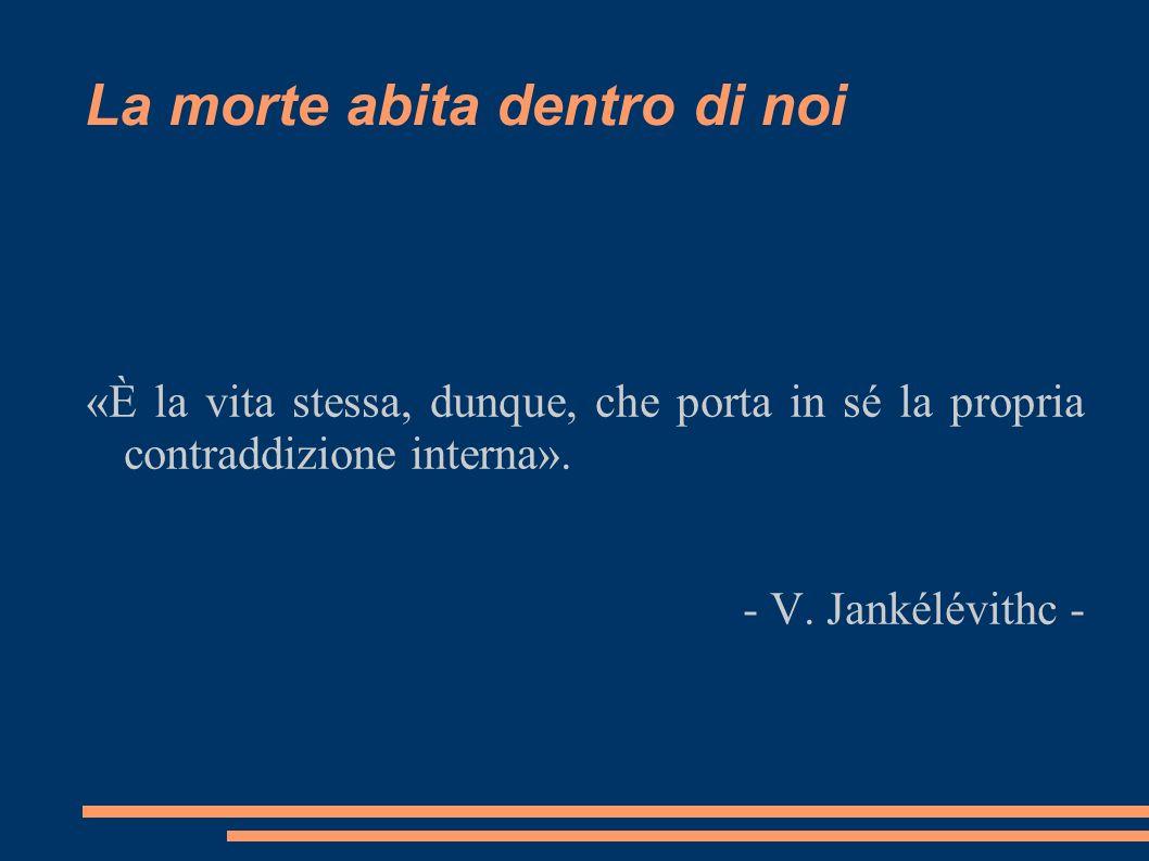 La morte abita dentro di noi «È la vita stessa, dunque, che porta in sé la propria contraddizione interna». - V. Jankélévithc -