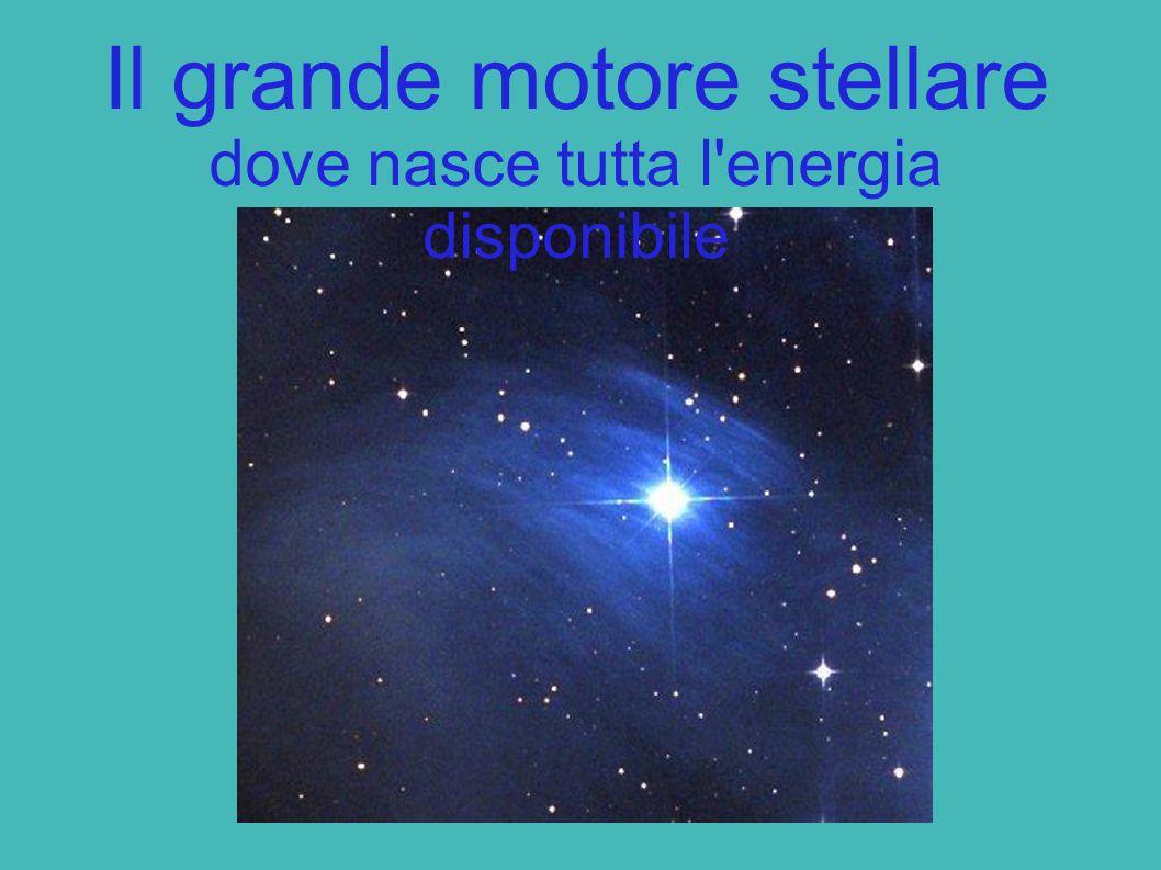 Il grande motore stellare dove nasce tutta l energia disponibile