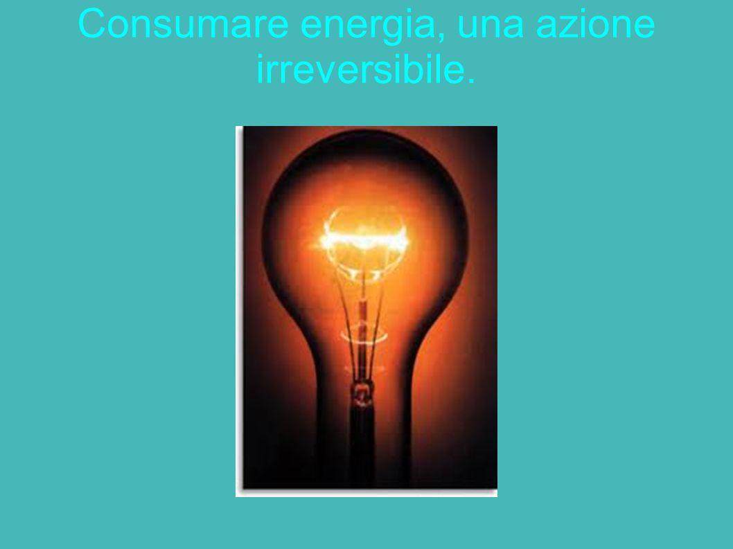 Consumare energia, una azione irreversibile.