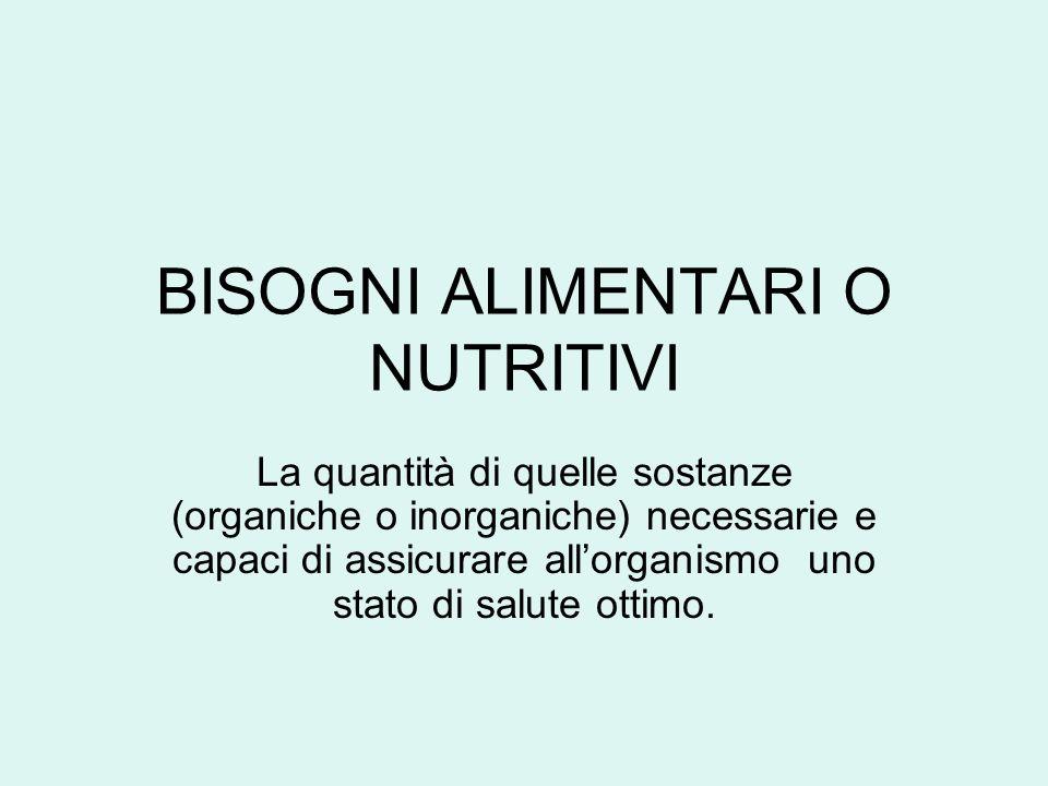 BISOGNI ALIMENTARI O NUTRITIVI La quantità di quelle sostanze (organiche o inorganiche) necessarie e capaci di assicurare allorganismo uno stato di sa