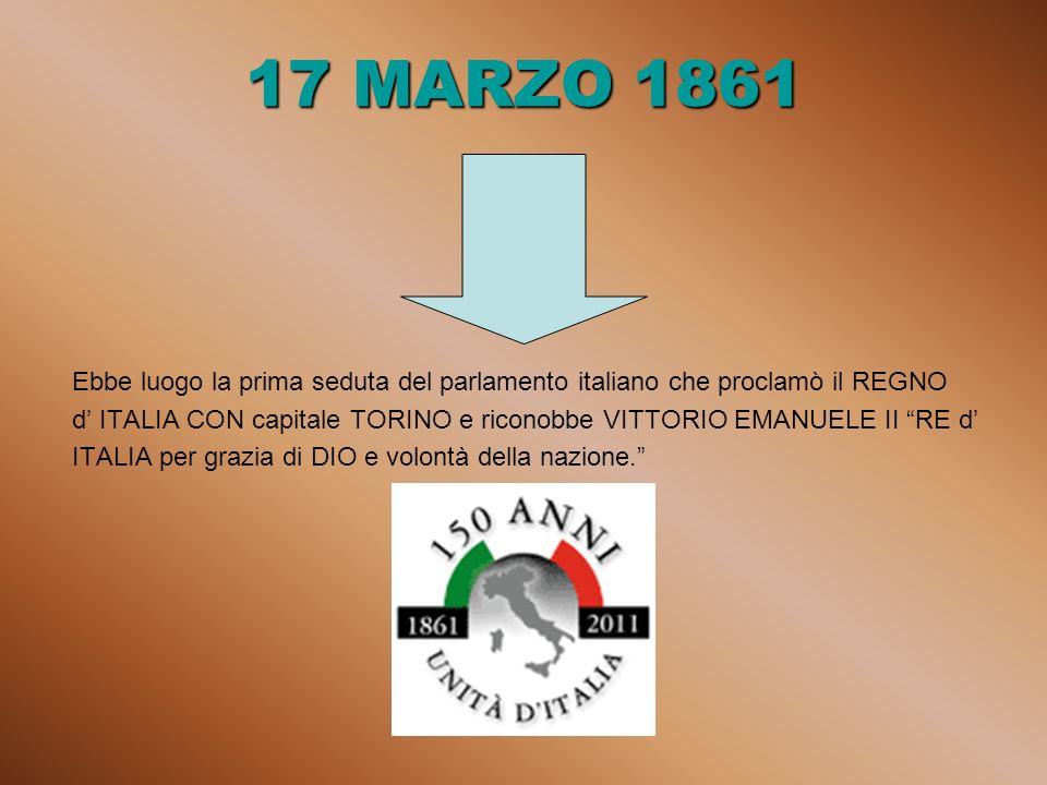 17 MARZO 1861 Ebbe luogo la prima seduta del parlamento italiano che proclamò il REGNO d ITALIA CON capitale TORINO e riconobbe VITTORIO EMANUELE II RE d ITALIA per grazia di DIO e volontà della nazione.