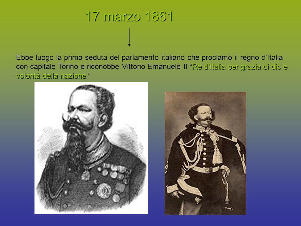 17 marzo 1861 Re dItalia per grazia di dio e volontà della nazione Ebbe luogo la prima seduta del parlamento italiano che proclamò il regno dItalia co