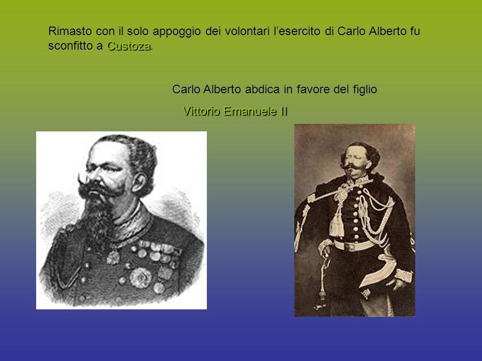 Custoza Rimasto con il solo appoggio dei volontari lesercito di Carlo Alberto fu sconfitto a Custoza. Carlo Alberto abdica in favore del figlio Vittor