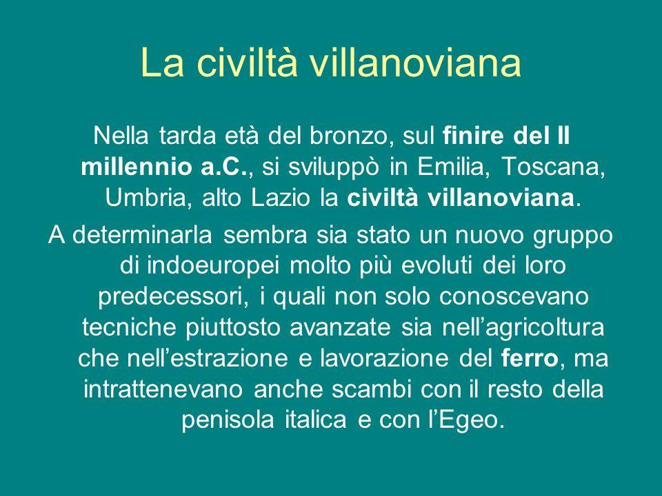 La civiltà villanoviana Nella tarda età del bronzo, sul finire del II millennio a.C., si sviluppò in Emilia, Toscana, Umbria, alto Lazio la civiltà vi