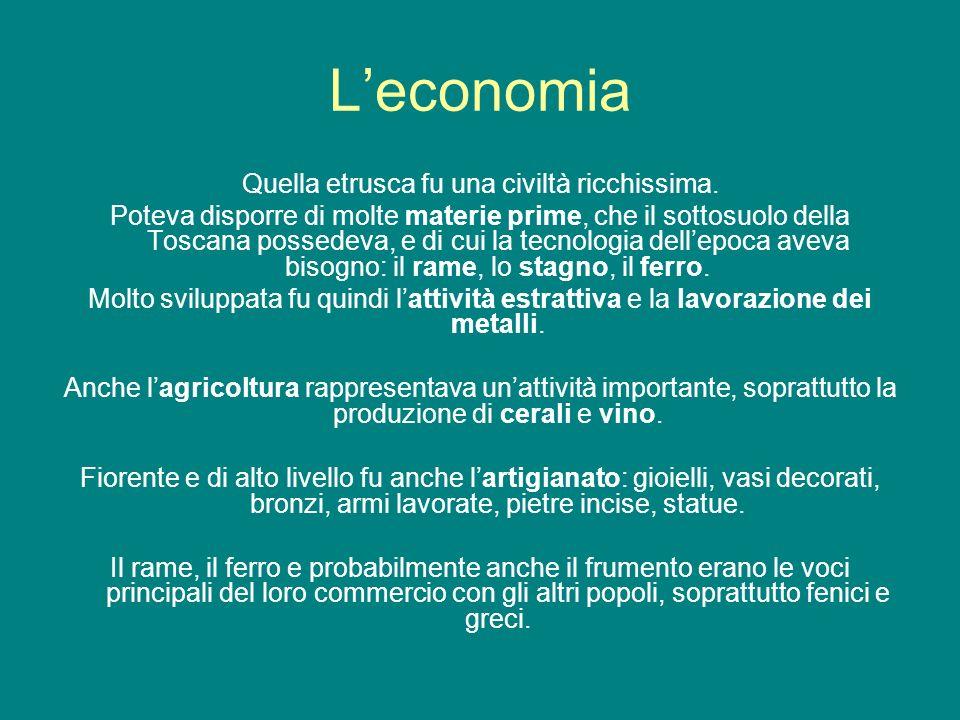 Leconomia Quella etrusca fu una civiltà ricchissima. Poteva disporre di molte materie prime, che il sottosuolo della Toscana possedeva, e di cui la te