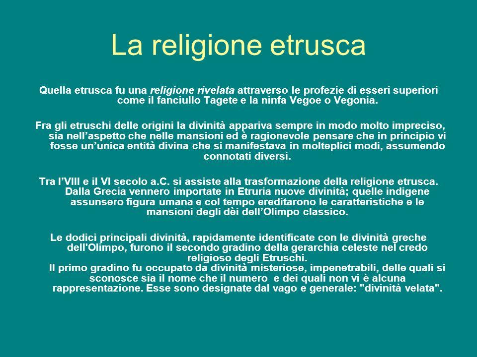 La religione etrusca Quella etrusca fu una religione rivelata attraverso le profezie di esseri superiori come il fanciullo Tagete e la ninfa Vegoe o V