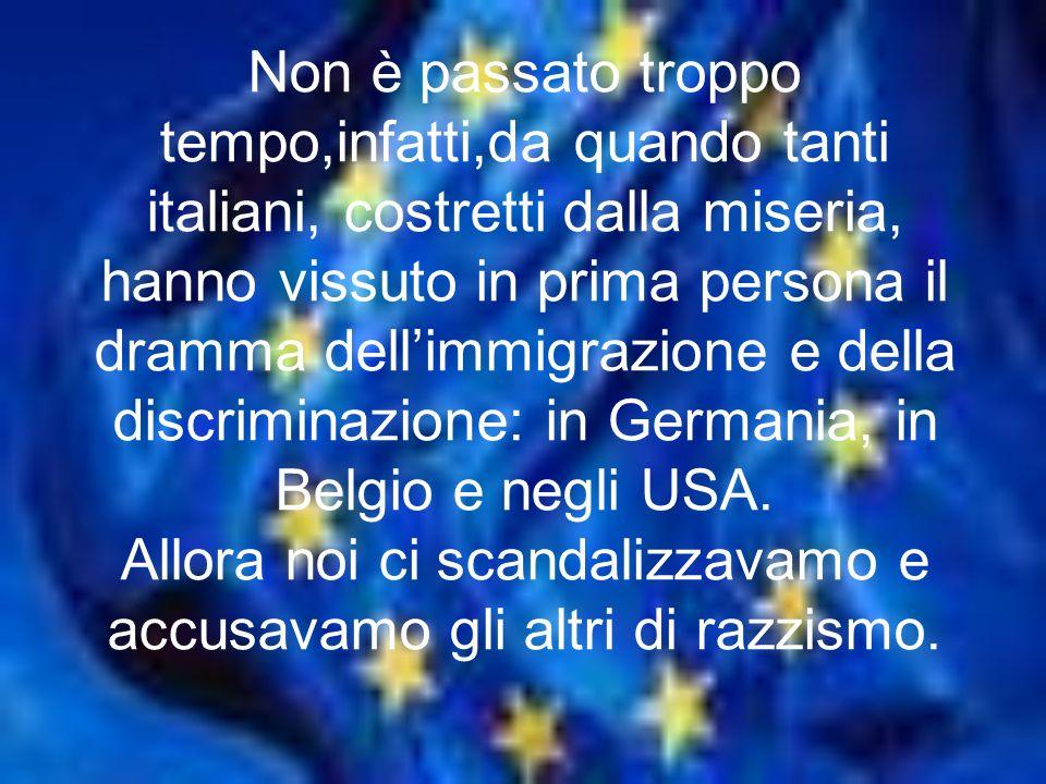 Non è passato troppo tempo,infatti,da quando tanti italiani, costretti dalla miseria, hanno vissuto in prima persona il dramma dellimmigrazione e della discriminazione: in Germania, in Belgio e negli USA.