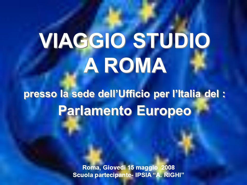 VIAGGIO STUDIO A ROMA presso la sede dellUfficio per lItalia del : Parlamento Europeo VIAGGIO STUDIO A ROMA presso la sede dellUfficio per lItalia del : Parlamento Europeo TEMPO Roma, Giovedi 15 maggio 2008 Scuola partecipante- IPSIA A.