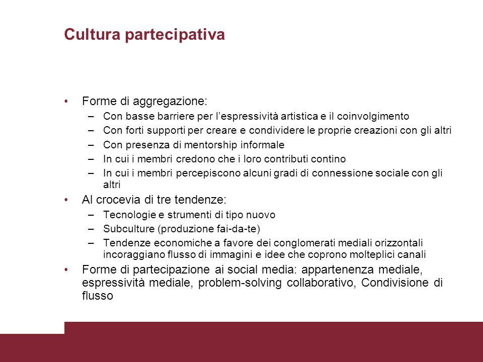Cultura partecipativa Forme di aggregazione: –Con basse barriere per lespressività artistica e il coinvolgimento –Con forti supporti per creare e cond