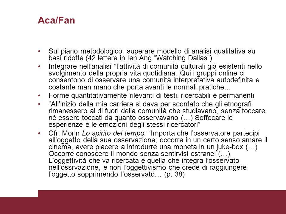 Aca/Fan Sul piano metodologico: superare modello di analisi qualitativa su basi ridotte (42 lettere in Ien Ang Watching Dallas) Integrare nellanalisi