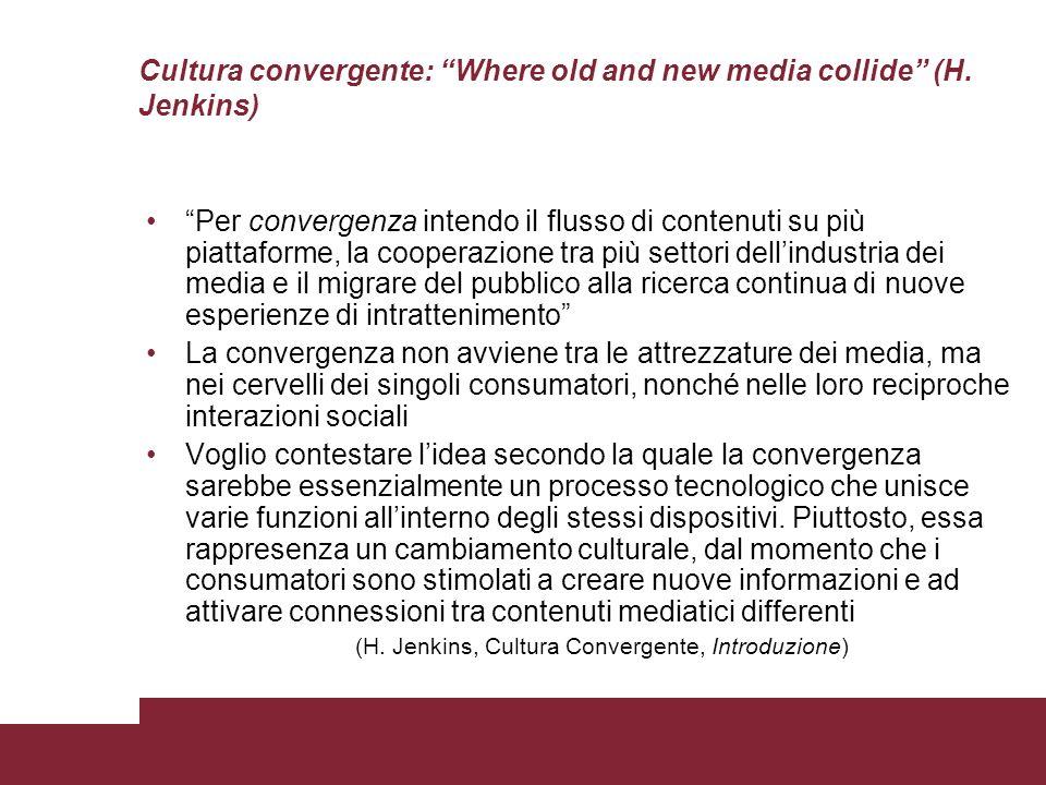 Cultura convergente: Where old and new media collide (H. Jenkins) Per convergenza intendo il flusso di contenuti su più piattaforme, la cooperazione t