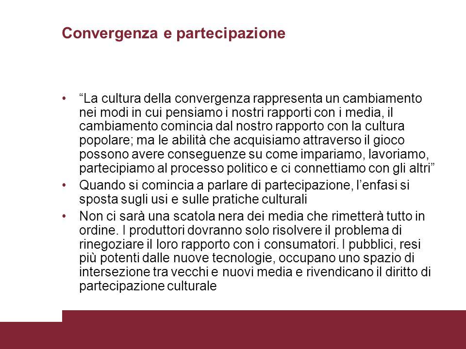 Convergenza e partecipazione La cultura della convergenza rappresenta un cambiamento nei modi in cui pensiamo i nostri rapporti con i media, il cambia