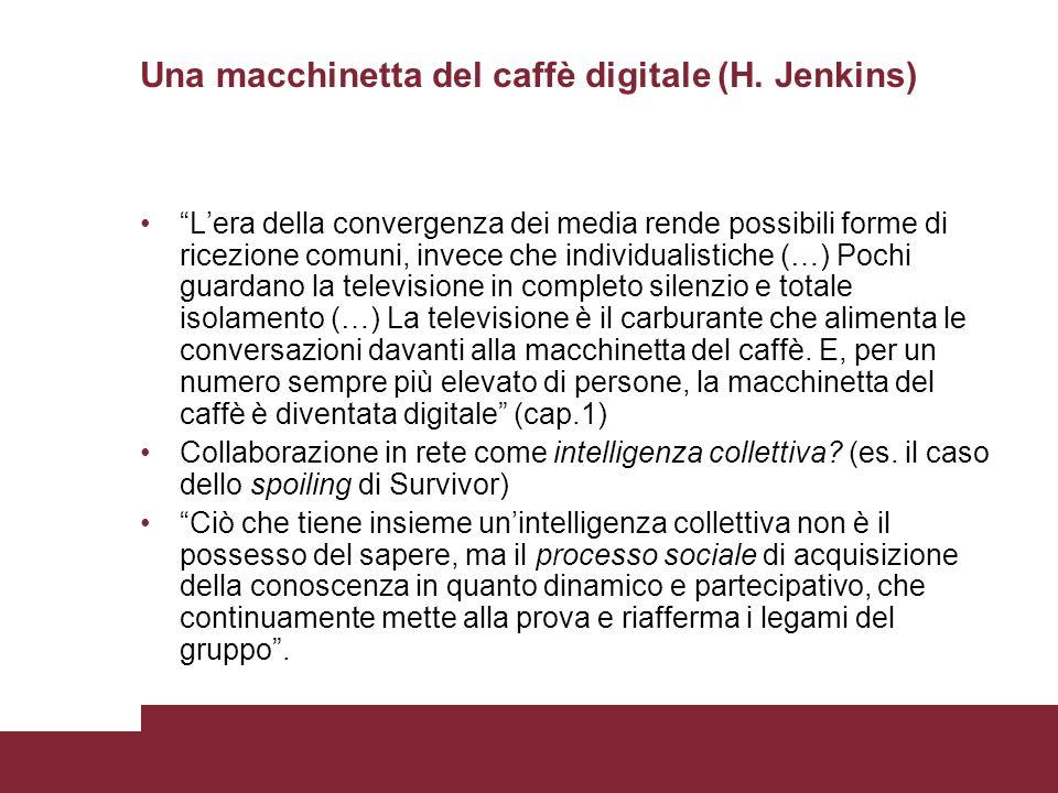 Una macchinetta del caffè digitale (H. Jenkins) Lera della convergenza dei media rende possibili forme di ricezione comuni, invece che individualistic
