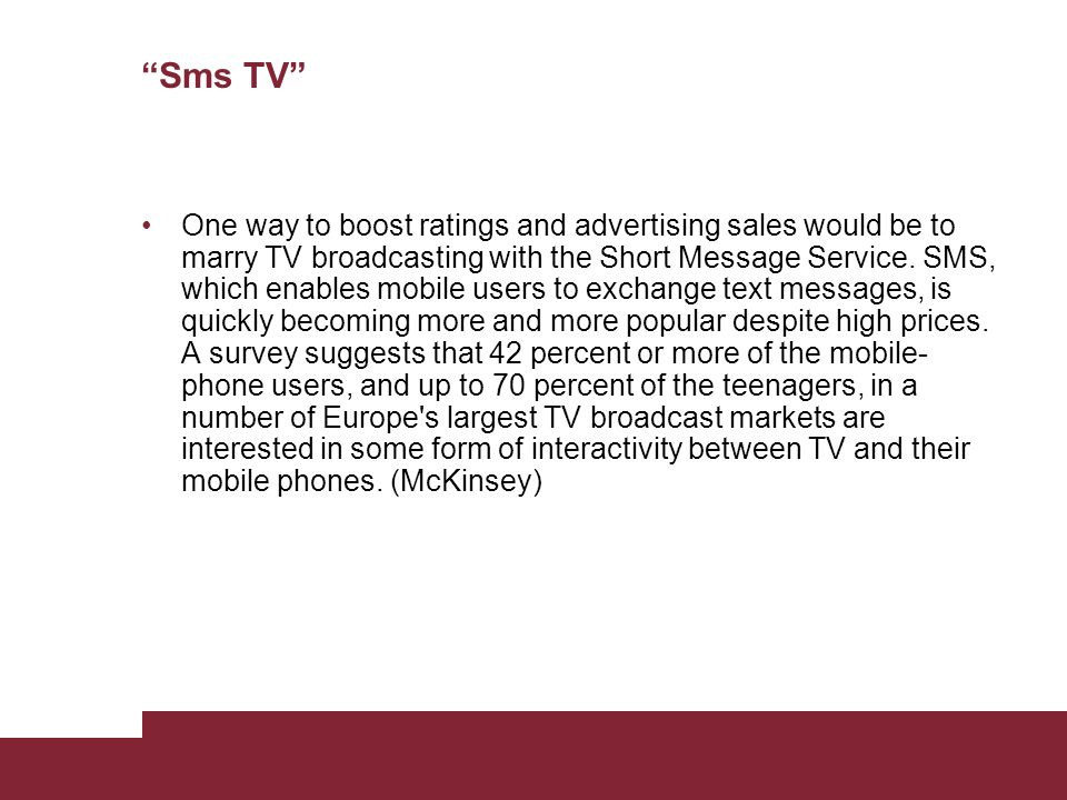 Sms TV One way to boost ratings and advertising sales would be to marry TV broadcasting with the Short Message Service. SMS, which enables mobile user