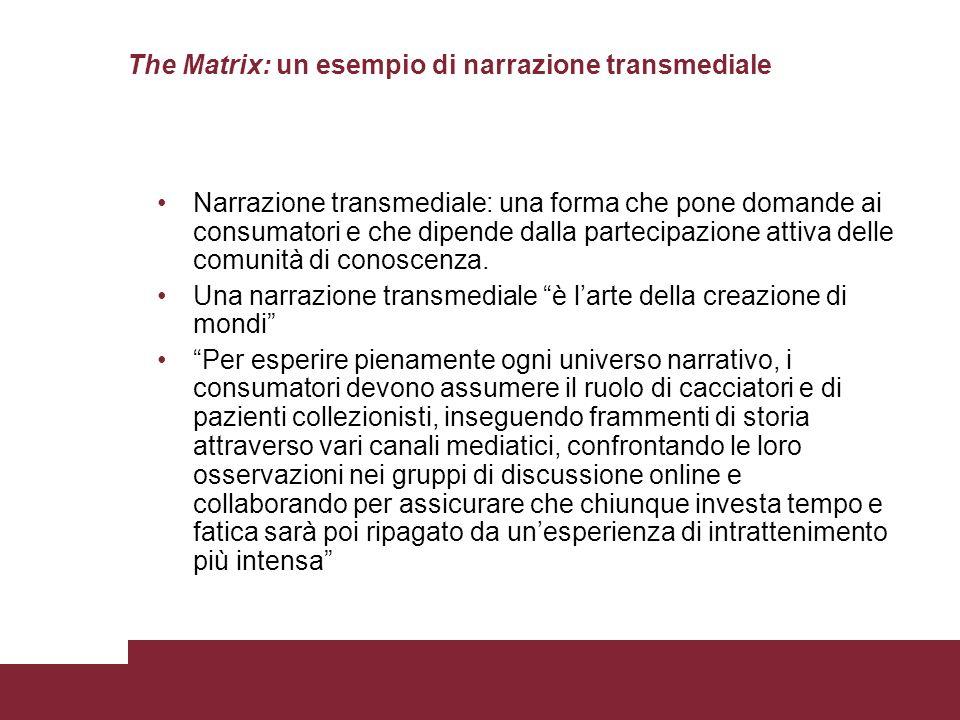 The Matrix: un esempio di narrazione transmediale Narrazione transmediale: una forma che pone domande ai consumatori e che dipende dalla partecipazion