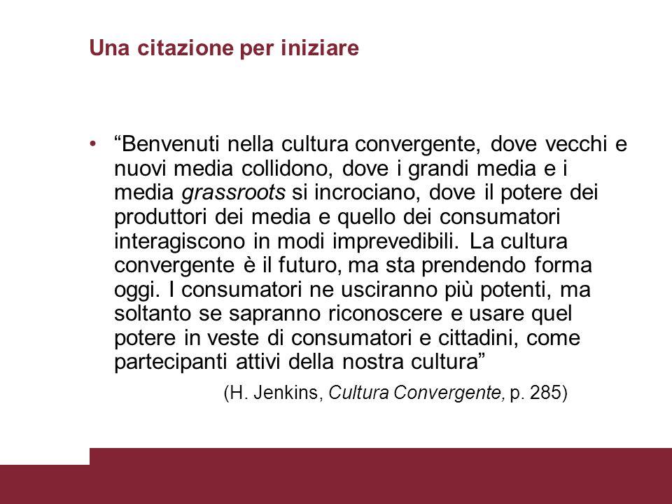 Una citazione per iniziare Benvenuti nella cultura convergente, dove vecchi e nuovi media collidono, dove i grandi media e i media grassroots si incro