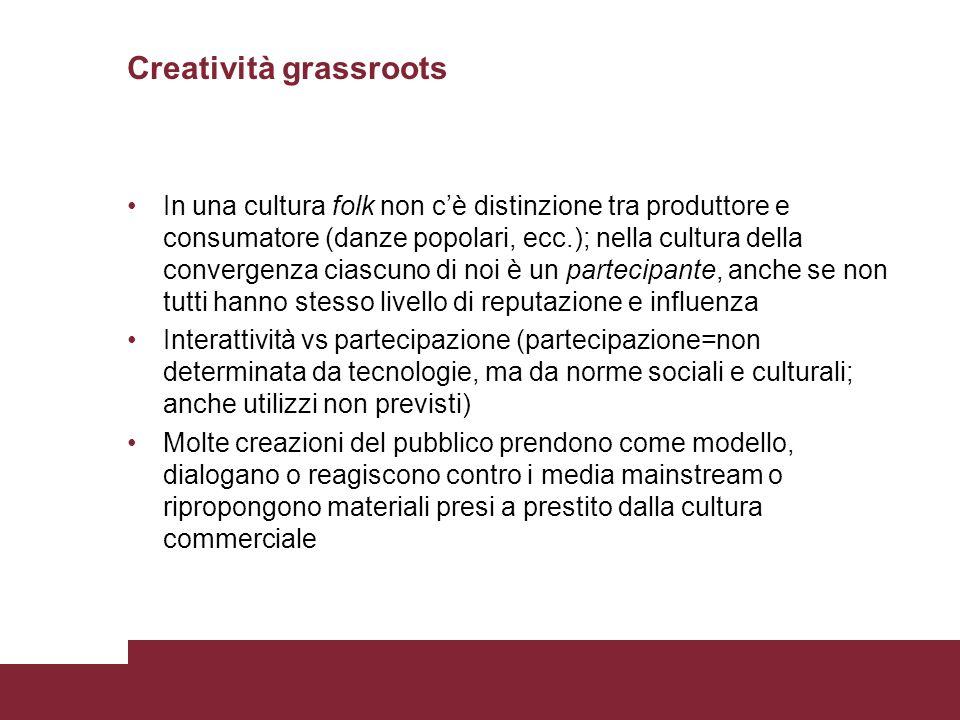 Creatività grassroots In una cultura folk non cè distinzione tra produttore e consumatore (danze popolari, ecc.); nella cultura della convergenza cias