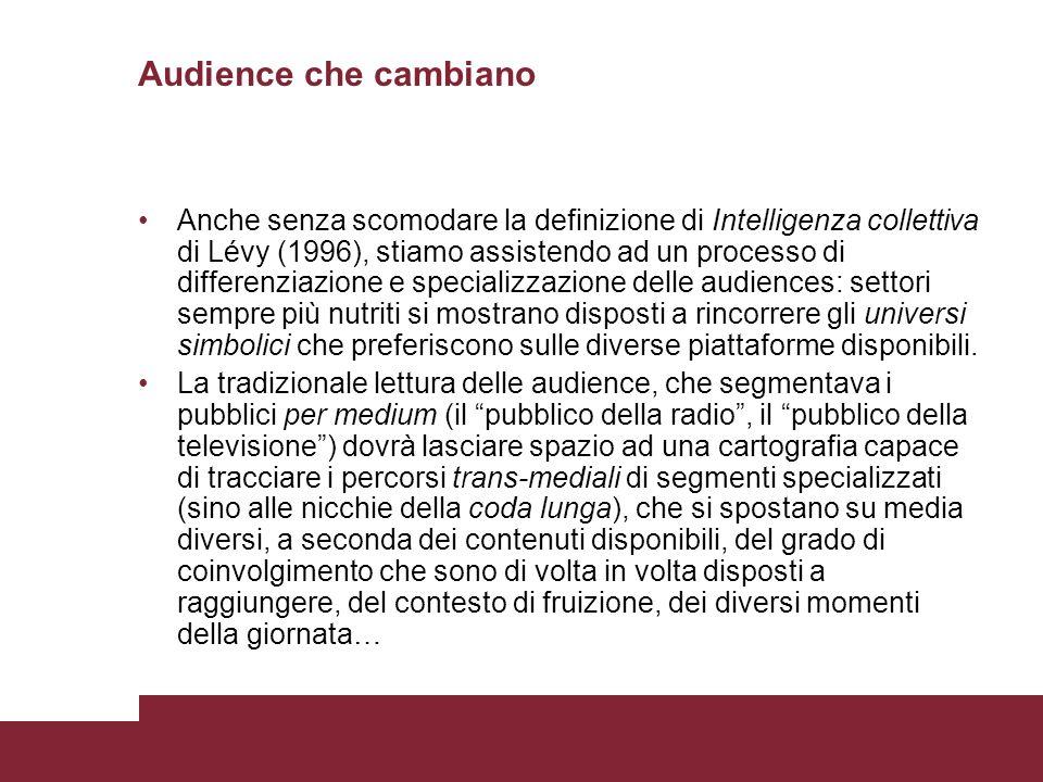 Audience che cambiano Anche senza scomodare la definizione di Intelligenza collettiva di Lévy (1996), stiamo assistendo ad un processo di differenziaz