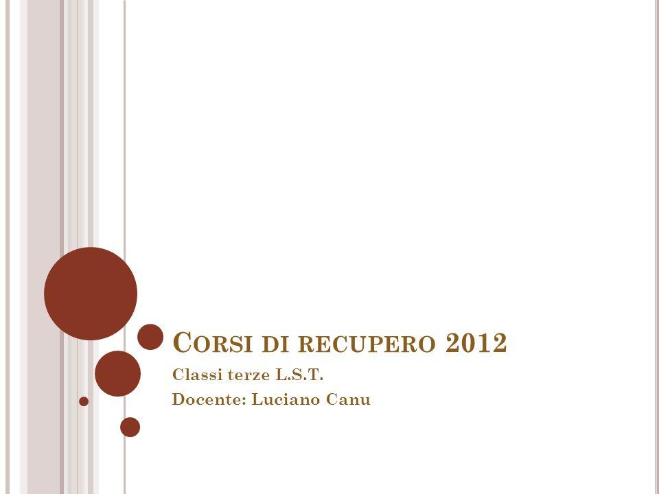 C ORSI DI RECUPERO 2012 Classi terze L.S.T. Docente: Luciano Canu