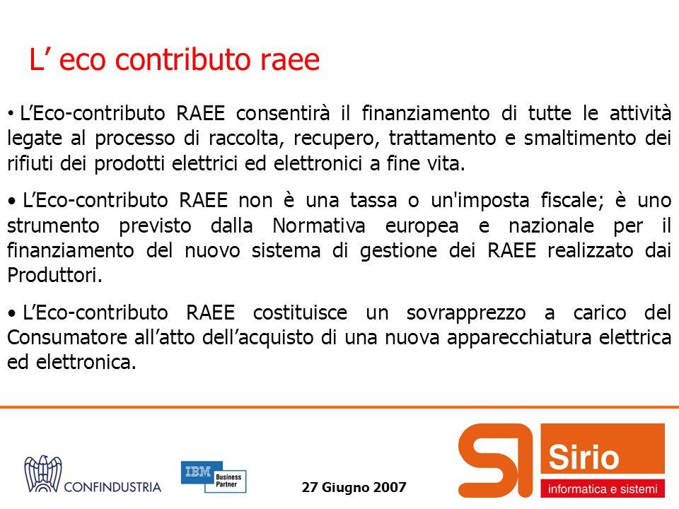27 Giugno 2007 L eco contributo raee LEco-contributo RAEE consentirà il finanziamento di tutte le attività legate al processo di raccolta, recupero, trattamento e smaltimento dei rifiuti dei prodotti elettrici ed elettronici a fine vita.
