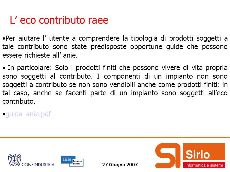 27 Giugno 2007 L eco contributo raee Per aiutare l utente a comprendere la tipologia di prodotti soggetti a tale contributo sono state predisposte opportune guide che possono essere richieste all anie.