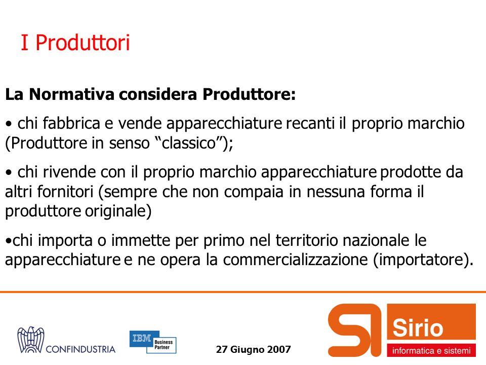 27 Giugno 2007 I Produttori La Normativa considera Produttore: chi fabbrica e vende apparecchiature recanti il proprio marchio (Produttore in senso cl