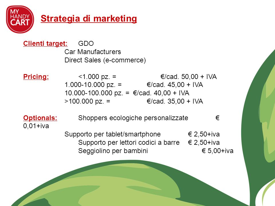 Clienti target:GDO Car Manufacturers Direct Sales (e-commerce) Pricing: 100.000 pz. = /cad. 35,00 + IVA Optionals:Shoppers ecologiche personalizzate 0