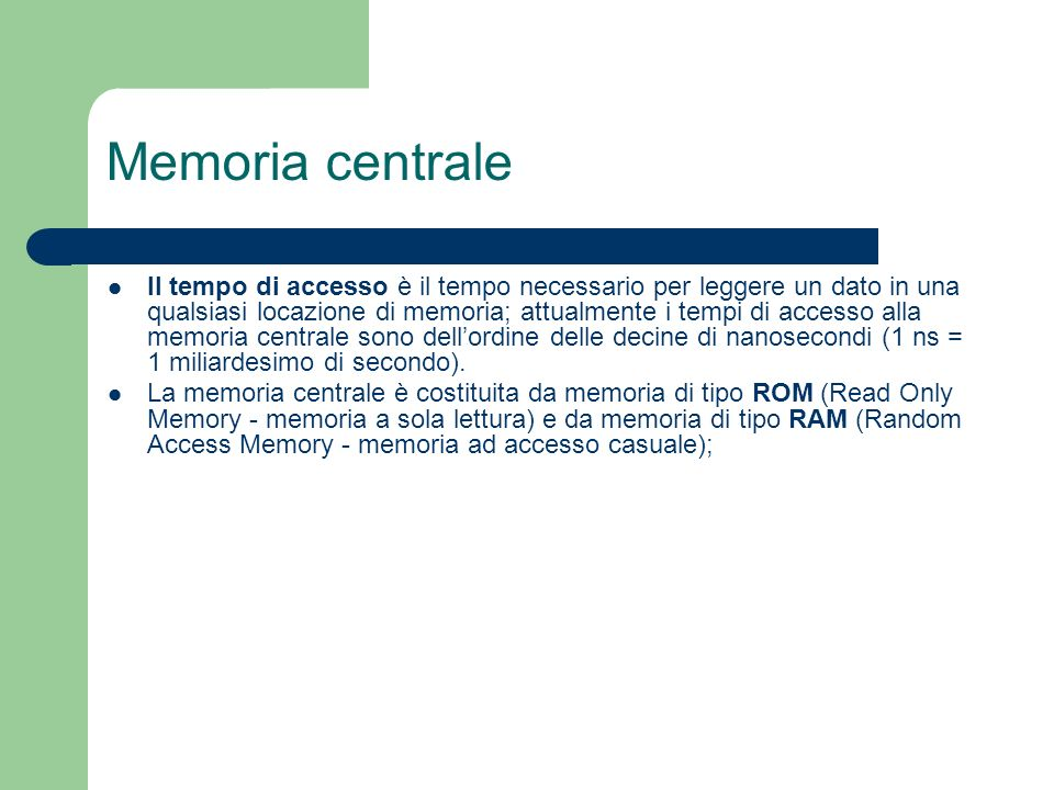 Memoria centrale Il tempo di accesso è il tempo necessario per leggere un dato in una qualsiasi locazione di memoria; attualmente i tempi di accesso a