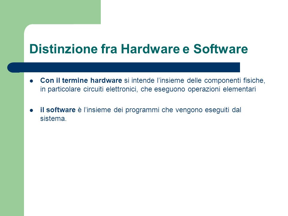 Distinzione fra Hardware e Software Con il termine hardware si intende linsieme delle componenti fisiche, in particolare circuiti elettronici, che ese