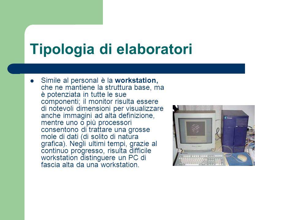 Tipologia di elaboratori Simile al personal è la workstation, che ne mantiene la struttura base, ma è potenziata in tutte le sue componenti; il monito