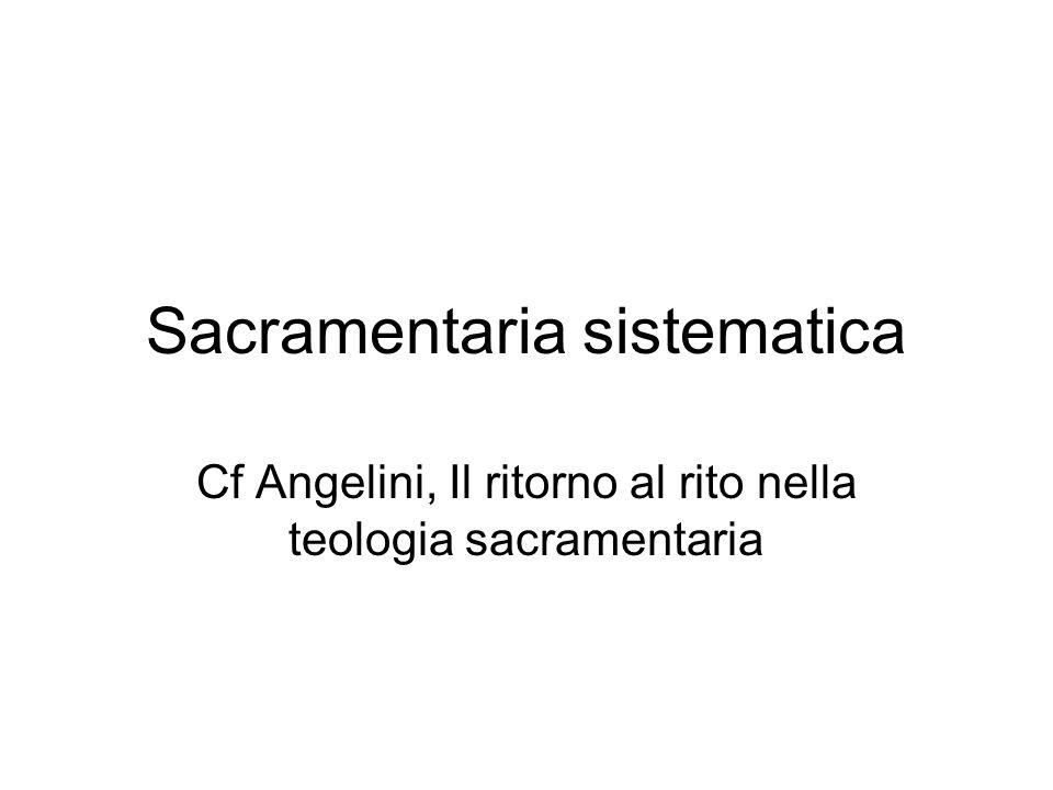 Sacramentaria sistematica Cf Angelini, Il ritorno al rito nella teologia sacramentaria