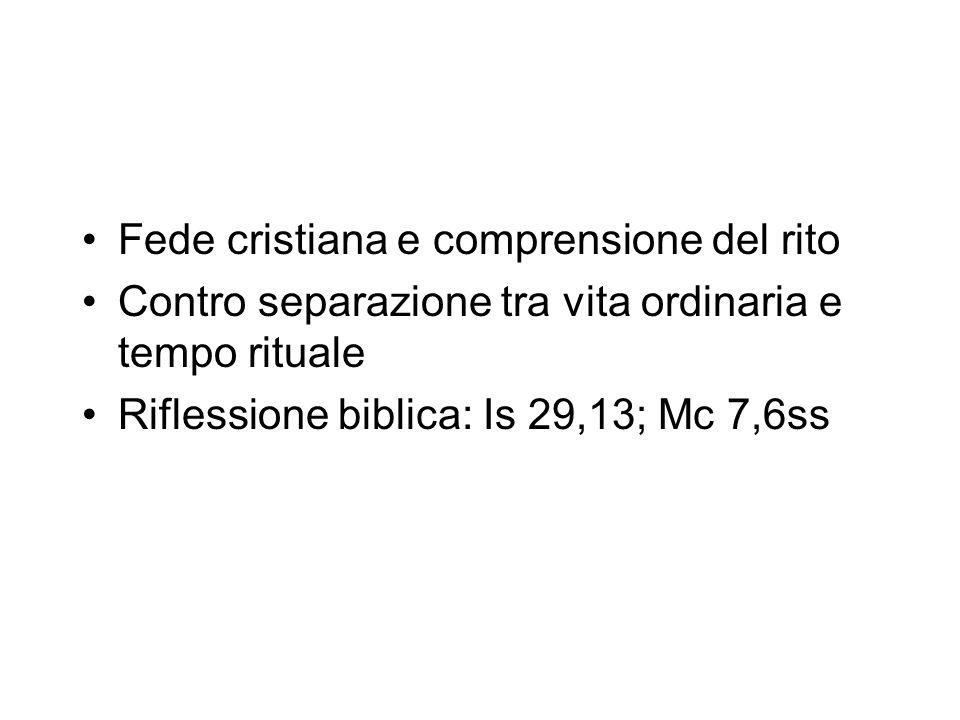 Fede cristiana e comprensione del rito Contro separazione tra vita ordinaria e tempo rituale Riflessione biblica: Is 29,13; Mc 7,6ss
