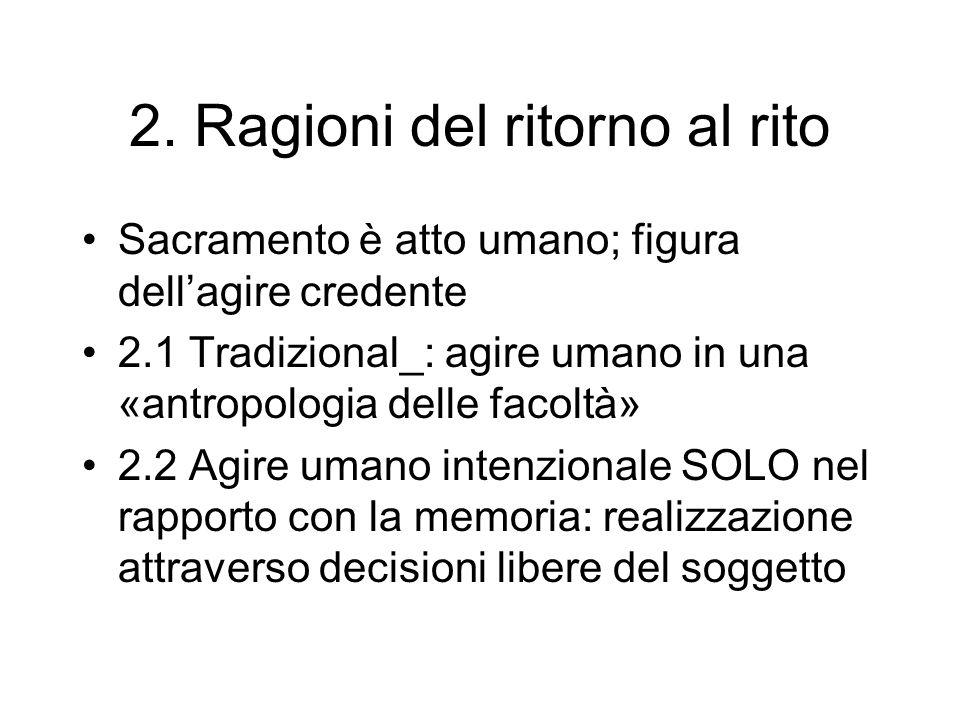 2. Ragioni del ritorno al rito Sacramento è atto umano; figura dellagire credente 2.1 Tradizional_: agire umano in una «antropologia delle facoltà» 2.