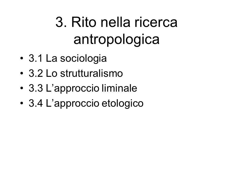 3. Rito nella ricerca antropologica 3.1 La sociologia 3.2 Lo strutturalismo 3.3 Lapproccio liminale 3.4 Lapproccio etologico
