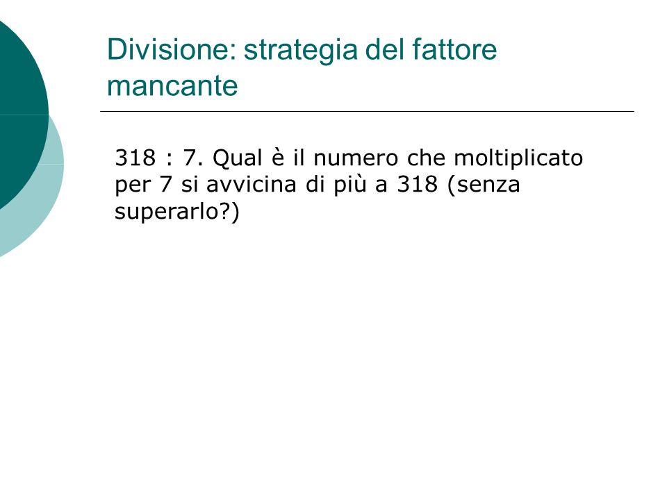 Divisione: strategia del fattore mancante 318 : 7. Qual è il numero che moltiplicato per 7 si avvicina di più a 318 (senza superarlo?)