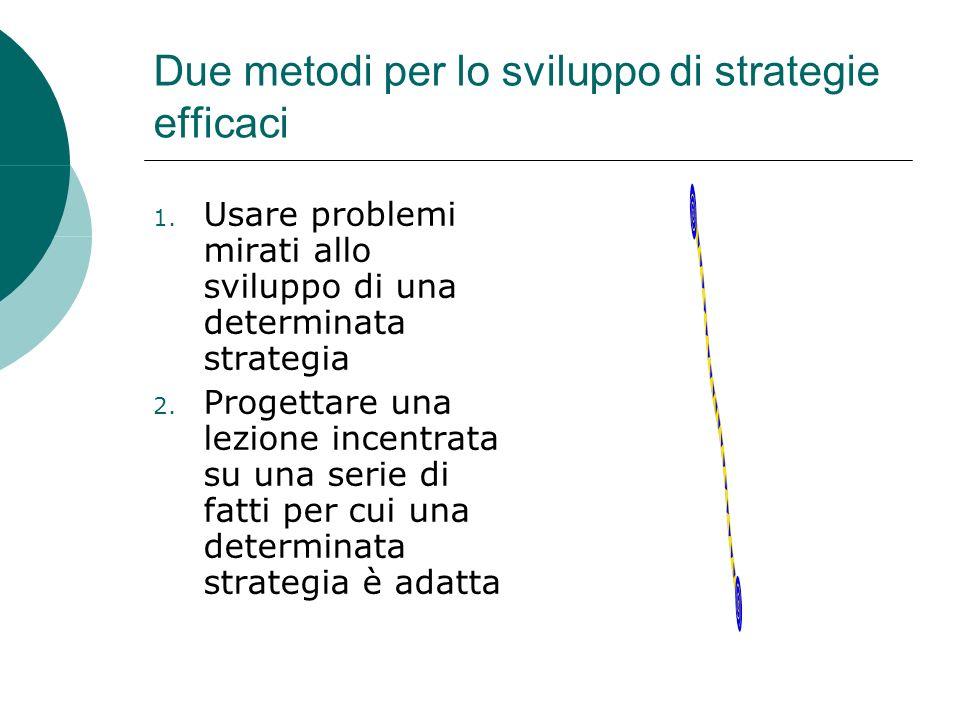 Due metodi per lo sviluppo di strategie efficaci 1. Usare problemi mirati allo sviluppo di una determinata strategia 2. Progettare una lezione incentr