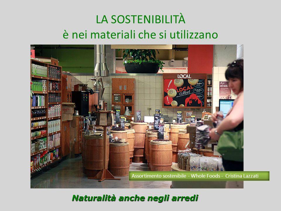 LA SOSTENIBILITÀ è nei materiali che si utilizzano Naturalità anche negli arredi Assortimento sostenibile - Whole Foods - Cristina Lazzati