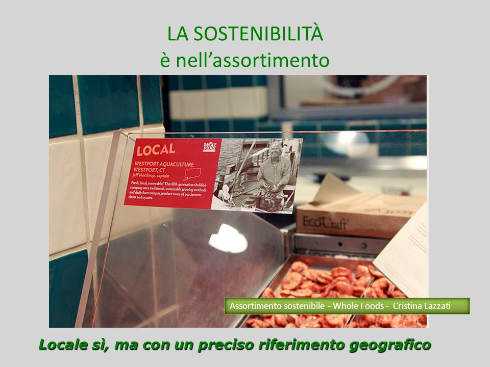 LA SOSTENIBILITÀ è nelleducazione al cliente Individualità Socialità Fornendogli, comunque, strumenti per la scelta Assortimento sostenibile - Whole Foods - Cristina Lazzati