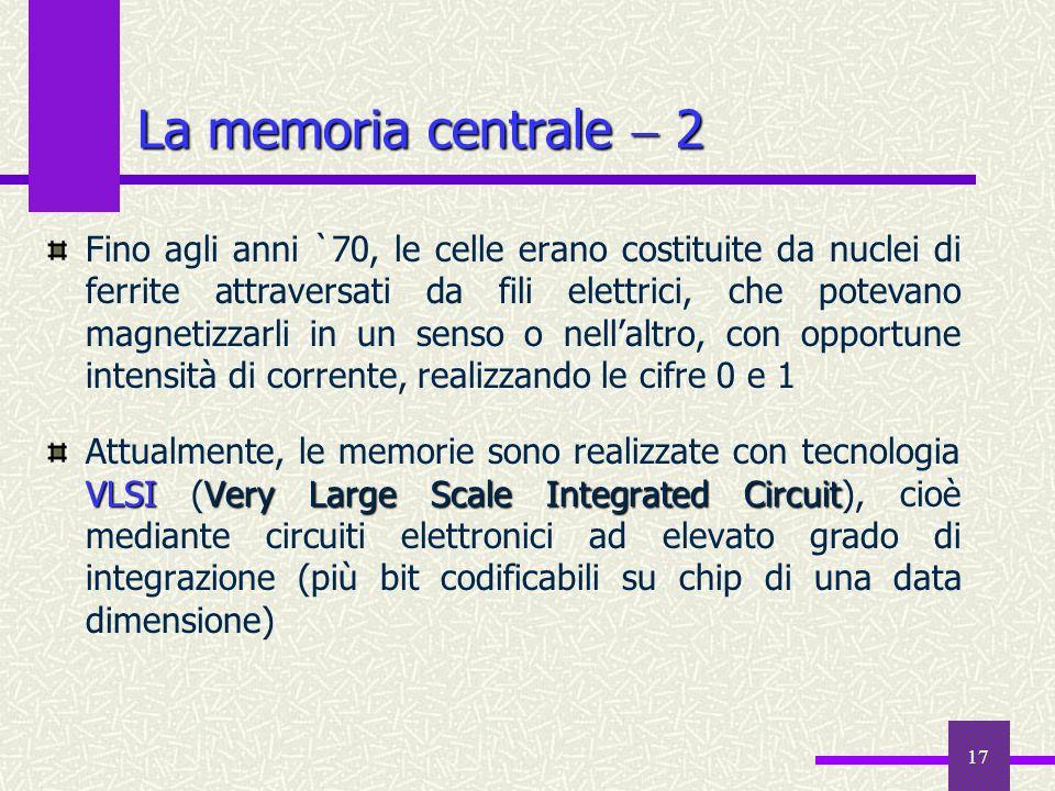 18 La memoria centrale 3 memoria ad accesso casualeRAMRandom Access Memory La memoria centrale viene anche chiamata memoria ad accesso casuale o RAM (Random Access Memory): qualsiasi cella può essere letta/scritta in un tempo (mediamente) costante ROMRead Only Memory Una parte della memoria centrale, la ROM (Read Only Memory), viene scritta in modo permanente in fase costruttiva: le celle della ROM possono essere successivamente lette (ed in generale contengono informazioni fondamentali, specialmente per linizializzazione dellelaboratore), ma mai riscritte La memoria centrale RAM è volatile