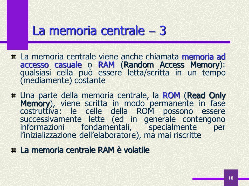 18 La memoria centrale 3 memoria ad accesso casualeRAMRandom Access Memory La memoria centrale viene anche chiamata memoria ad accesso casuale o RAM (