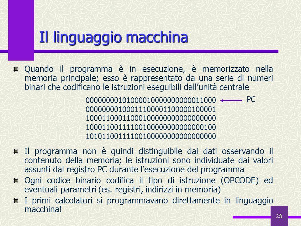 28 Il linguaggio macchina Quando il programma è in esecuzione, è memorizzato nella memoria principale; esso è rappresentato da una serie di numeri bin