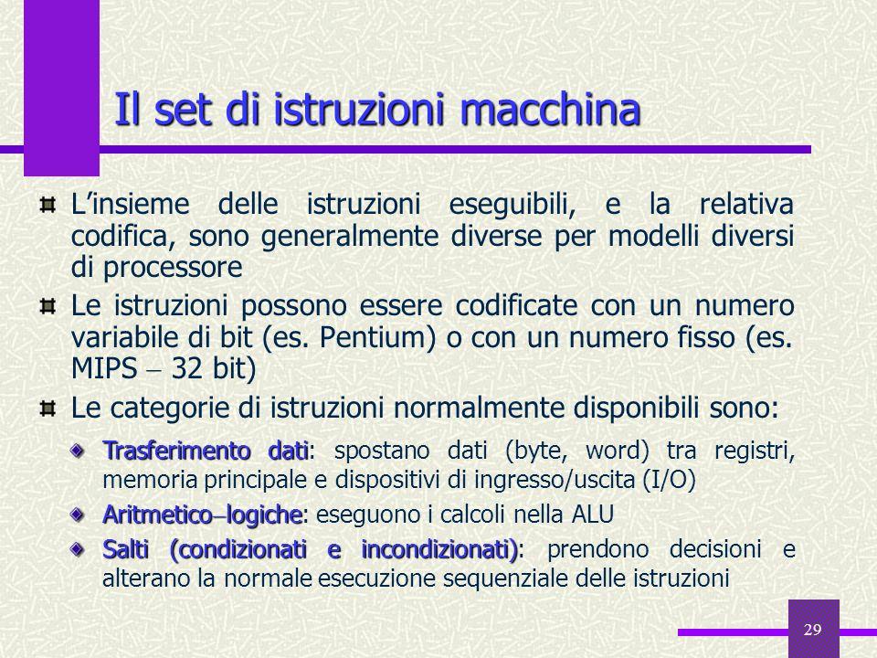 29 Il set di istruzioni macchina Linsieme delle istruzioni eseguibili, e la relativa codifica, sono generalmente diverse per modelli diversi di proces