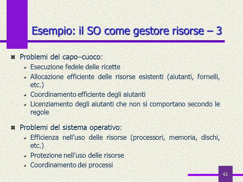 42 Esempio: il SO come gestore risorse – 3 Problemi del capo–cuoco: Esecuzione fedele delle ricette Allocazione efficiente delle risorse esistenti (ai