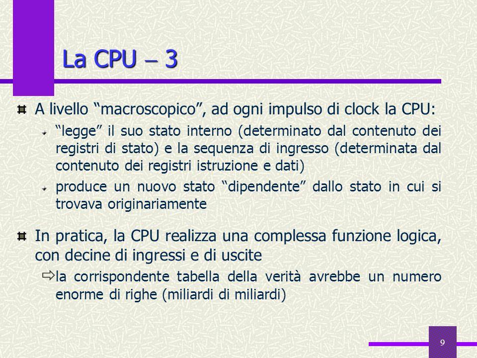9 La CPU 3 A livello macroscopico, ad ogni impulso di clock la CPU: legge il suo stato interno (determinato dal contenuto dei registri di stato) e la