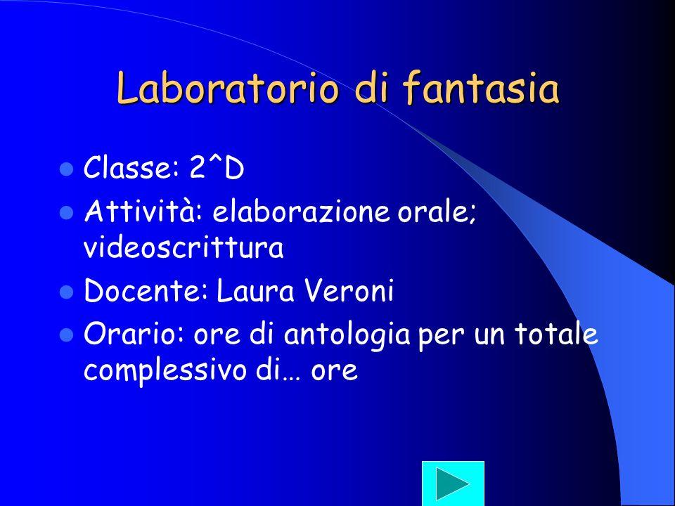 Laboratorio di fantasia Classe: 2^D Attività: elaborazione orale; videoscrittura Docente: Laura Veroni Orario: ore di antologia per un totale compless